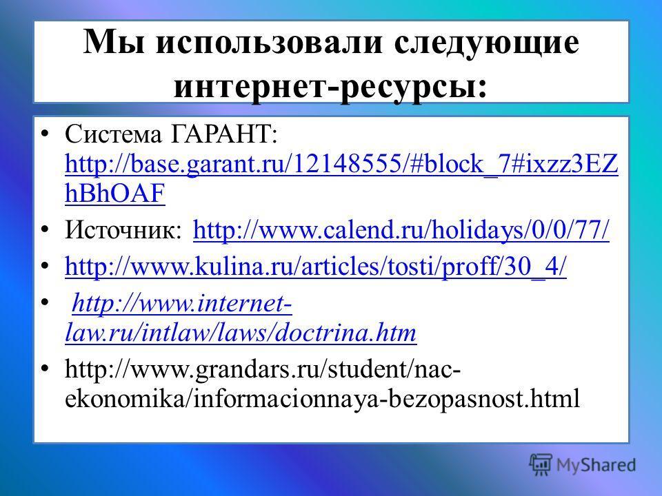 Мы использовали следующие интернет-ресурсы: Система ГАРАНТ: http://base.garant.ru/12148555/#block_7#ixzz3EZ hBhOAF http://base.garant.ru/12148555/#block_7#ixzz3EZ hBhOAF Источник: http://www.calend.ru/holidays/0/0/77/http://www.calend.ru/holidays/0/0