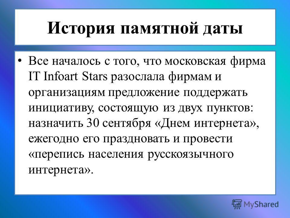История памятной даты Все началось с того, что московская фирма IT Infoart Stars разослала фирмам и организациям предложение поддержать инициативу, состоящую из двух пунктов: назначить 30 сентября «Днем интернета», ежегодно его праздновать и провести