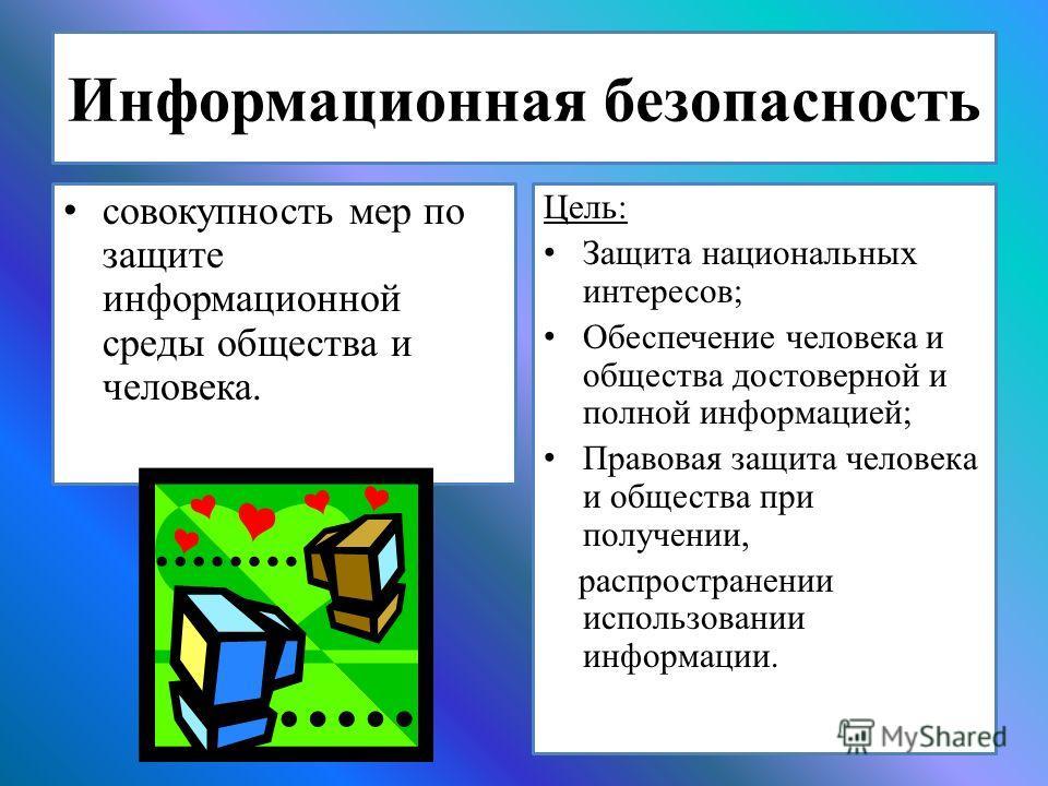 Информационная безопасность совокупность мер по защите информационной среды общества и человека. Цель: Защита национальных интересов; Обеспечение человека и общества достоверной и полной информацией; Правовая защита человека и общества при получении,
