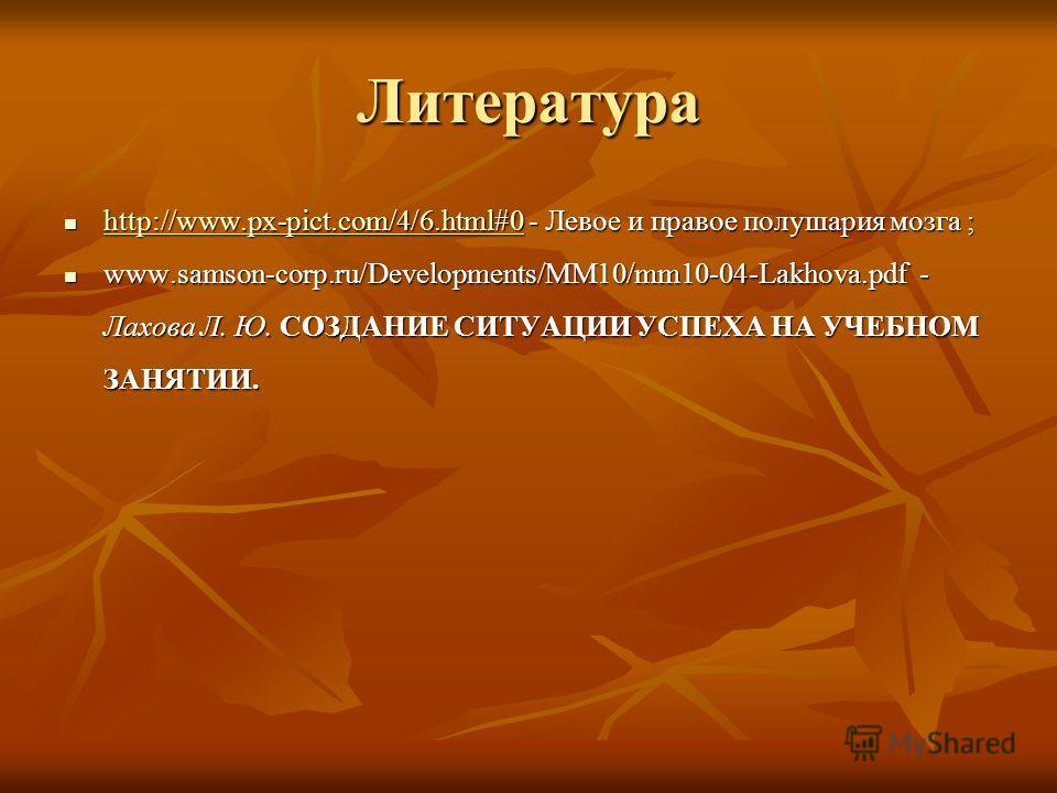 Литература http://www.px-pict.com/4/6.html#0 - Левое и правое полушария мозга ; http://www.px-pict.com/4/6.html#0 - Левое и правое полушария мозга ; http://www.px-pict.com/4/6.html#0 www.samson-corp.ru/Developments/MM10/mm10-04-Lakhova.pdf - Лахова Л