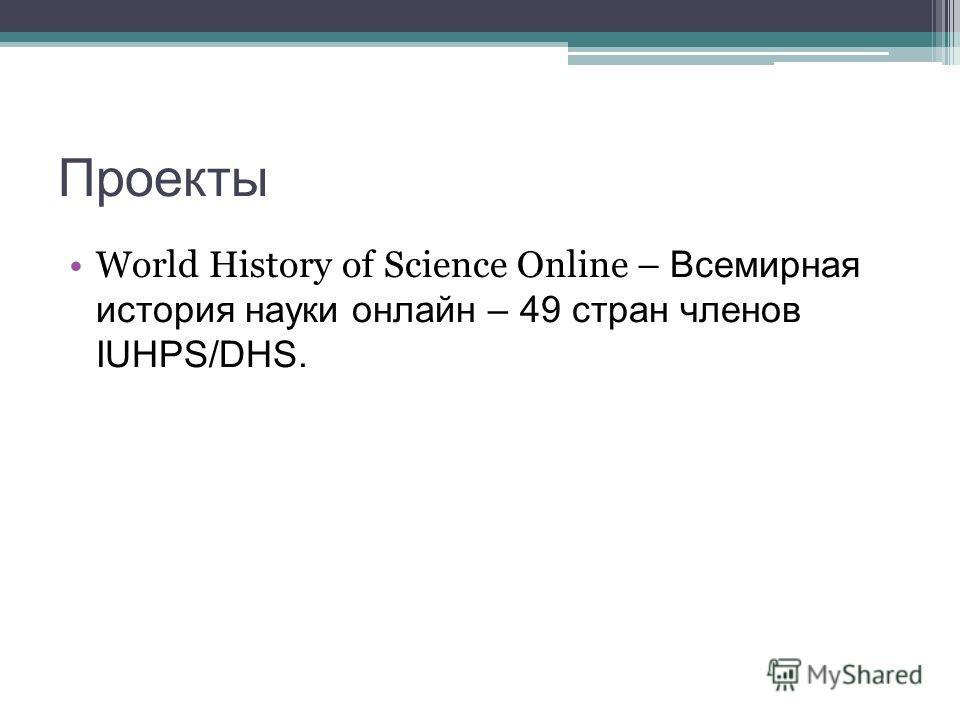 Проекты World History of Science Online – Всемирная история науки онлайн – 49 стран членов IUHPS/DHS.