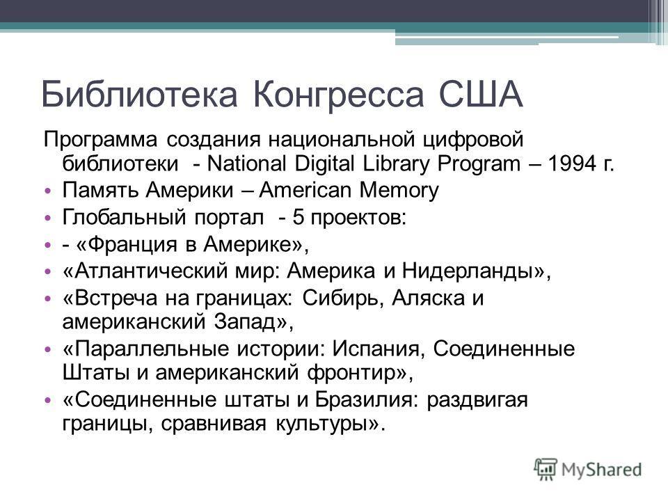 Библиотека Конгресса США Программа создания национальной цифровой библиотеки - National Digital Library Program – 1994 г. Память Америки – American Memory Глобальный портал - 5 проектов: - «Франция в Америке», «Атлантический мир: Америка и Нидерланды