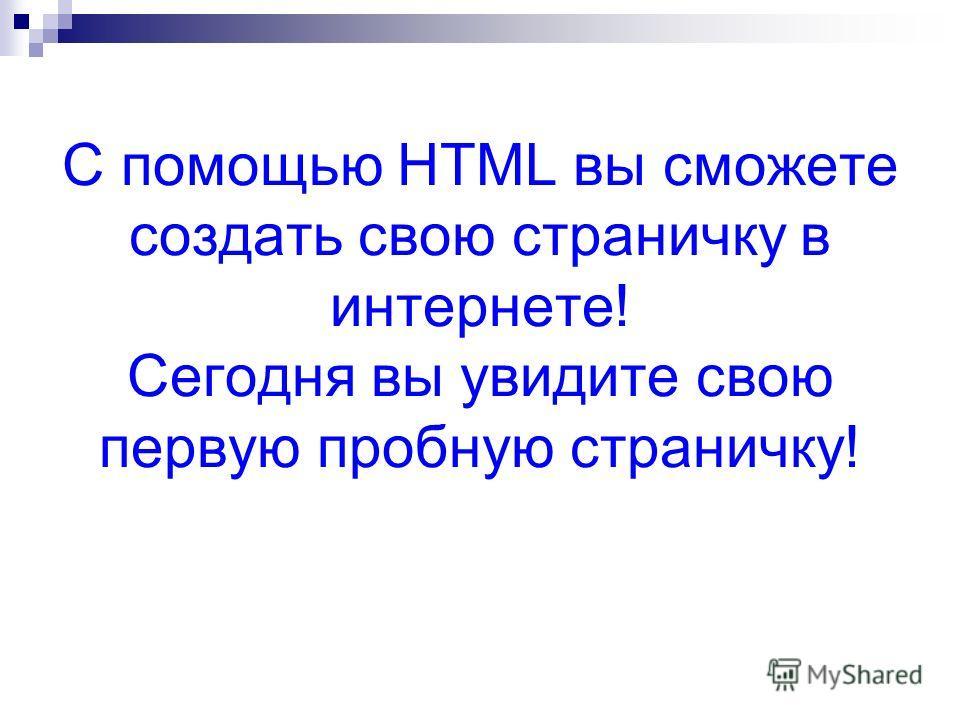 С помощью HTML вы сможете создать свою страничку в интернете! Сегодня вы увидите свою первую пробную страничку!
