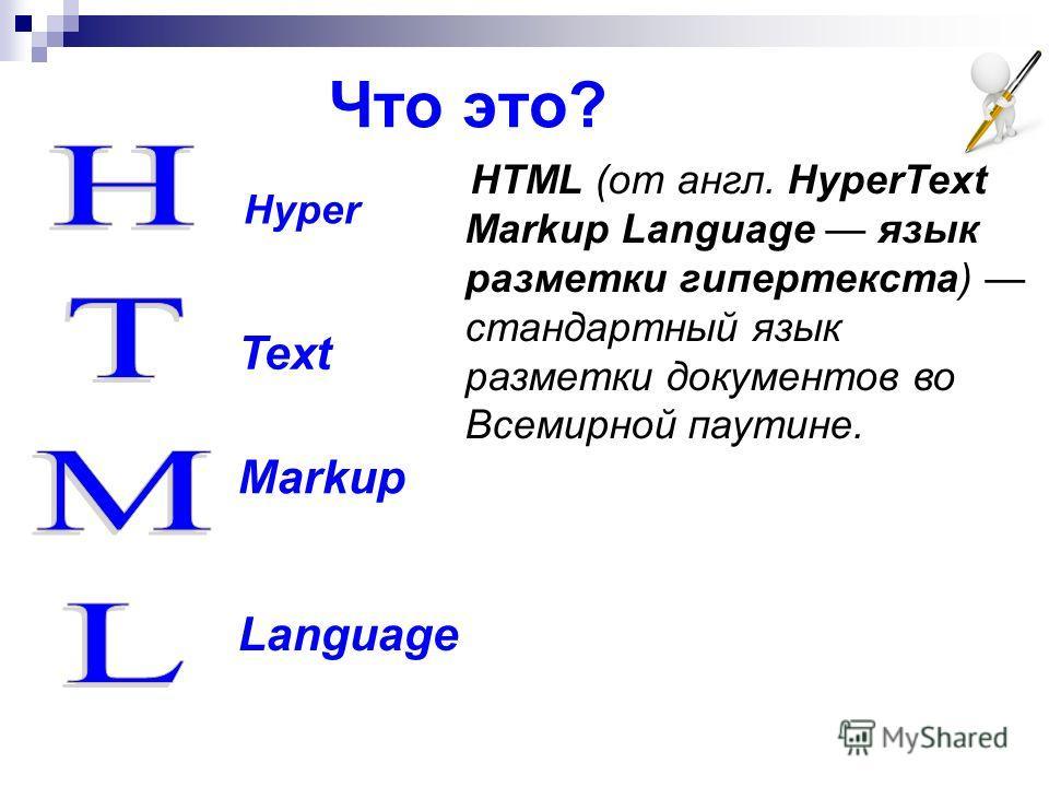 Что это? Hyper Text Markup Language HTML (от англ. HyperText Markup Language язык разметки гипертекста) стандартный язык разметки документов во Всемирной паутине.
