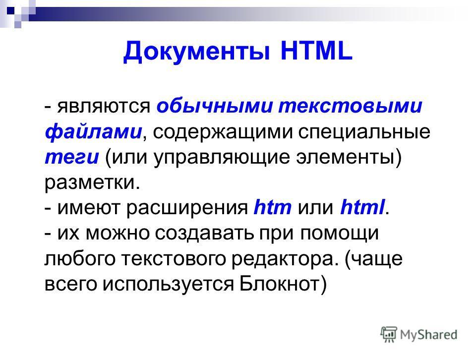 - являются обычными текстовыми файлами, содержащими специальные теги (или управляющие элементы) разметки. - имеют расширения htm или html. - их можно создавать при помощи любого текстового редактора. (чаще всего используется Блокнот) Документы HTML