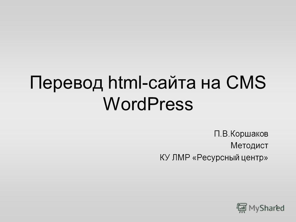 Перевод html-сайта на CMS WordPress П.В.Коршаков Методист КУ ЛМР «Ресурсный центр» 1