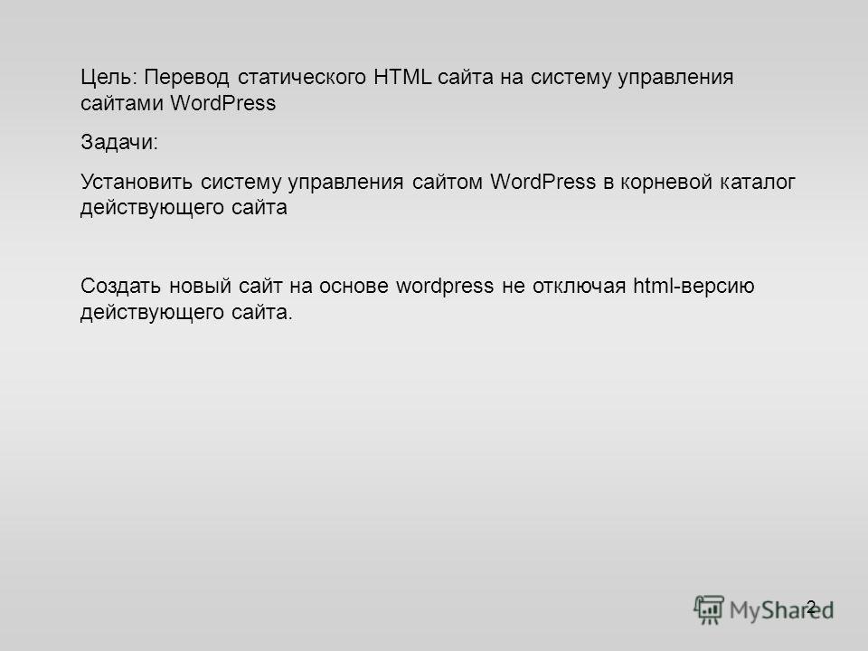 Цель: Перевод статического HTML сайта на систему управления сайтами WordPress Задачи: Установить систему управления сайтом WordPress в корневой каталог действующего сайта Создать новый сайт на основе wordpress не отключая html-версию действующего сай