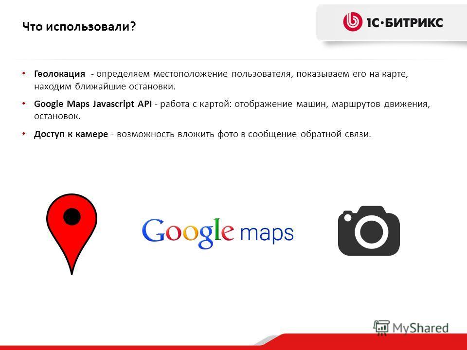 Геолокация - определяем местоположение пользователя, показываем его на карте, находим ближайшие остановки. Google Maps Javascript API - работа с картой: отображение машин, маршрутов движения, остановок. Доступ к камере - возможность вложить фото в со