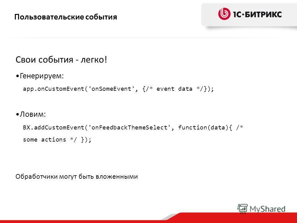 9 Свои события - легко! Генерируем: app.onCustomEvent('onSomeEvent', {/* event data */}); Ловим: BX.addCustomEvent('onFeedbackThemeSelect', function(data){ /* some actions */ }); Пользовательские события Обработчики могут быть вложенными