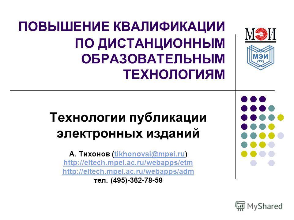 ПОВЫШЕНИЕ КВАЛИФИКАЦИИ ПО ДИСТАНЦИОННЫМ ОБРАЗОВАТЕЛЬНЫМ ТЕХНОЛОГИЯМ Технологии публикации электронных изданий А. Тихонов (tikhonovai@mpei.ru)tikhonovai@mpei.ru http://eltech.mpei.ac.ru/webapps/etm http://eltech.mpei.ac.ru/webapps/adm тел. (495)-362-7
