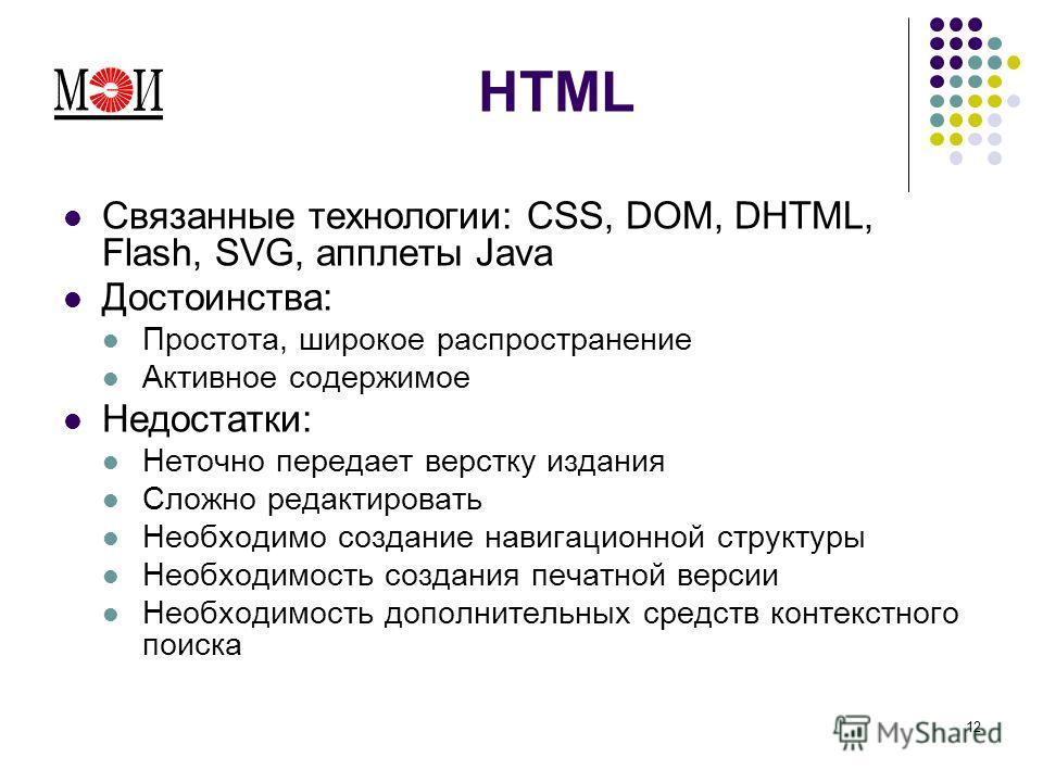 12 HTML Связанные технологии: CSS, DOM, DHTML, Flash, SVG, апплеты Java Достоинства: Простота, широкое распространение Активное содержимое Недостатки: Неточно передает верстку издания Сложно редактировать Необходимо создание навигационной структуры Н