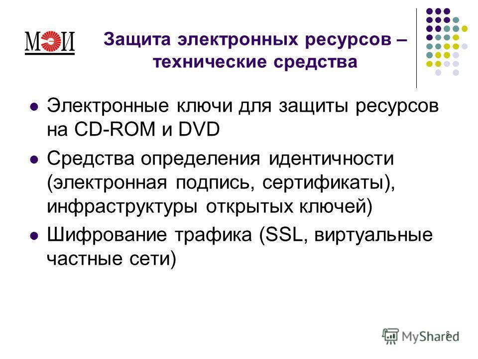 8 Защита электронных ресурсов – технические средства Электронные ключи для защиты ресурсов на CD-ROM и DVD Средства определения идентичности (электронная подпись, сертификаты), инфраструктуры открытых ключей) Шифрование трафика (SSL, виртуальные част