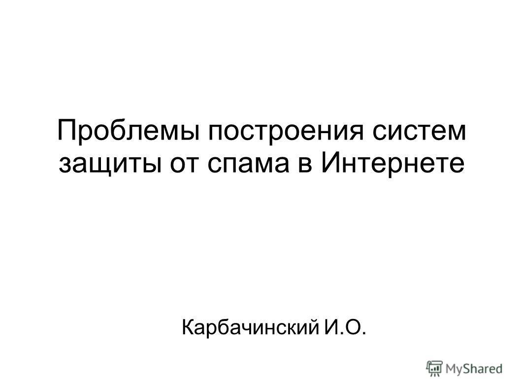 Проблемы построения систем защиты от спама в Интернете Карбачинский И.О.