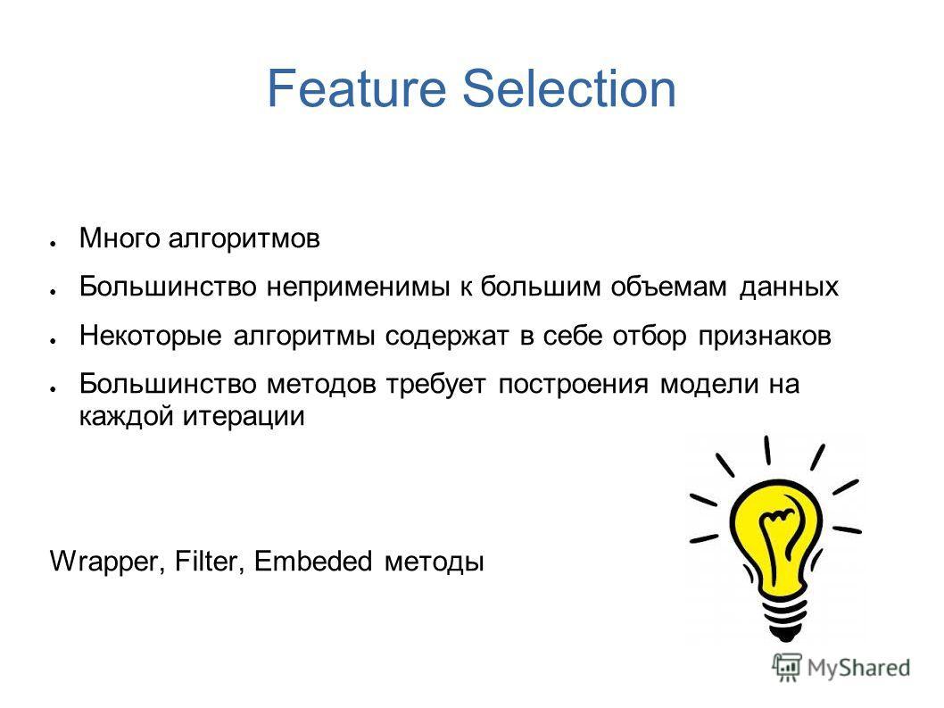 Feature Selection Много алгоритмов Большинство неприменимы к большим объемам данных Некоторые алгоритмы содержат в себе отбор признаков Большинство методов требует построения модели на каждой итерации Wrapper, Filter, Embeded методы