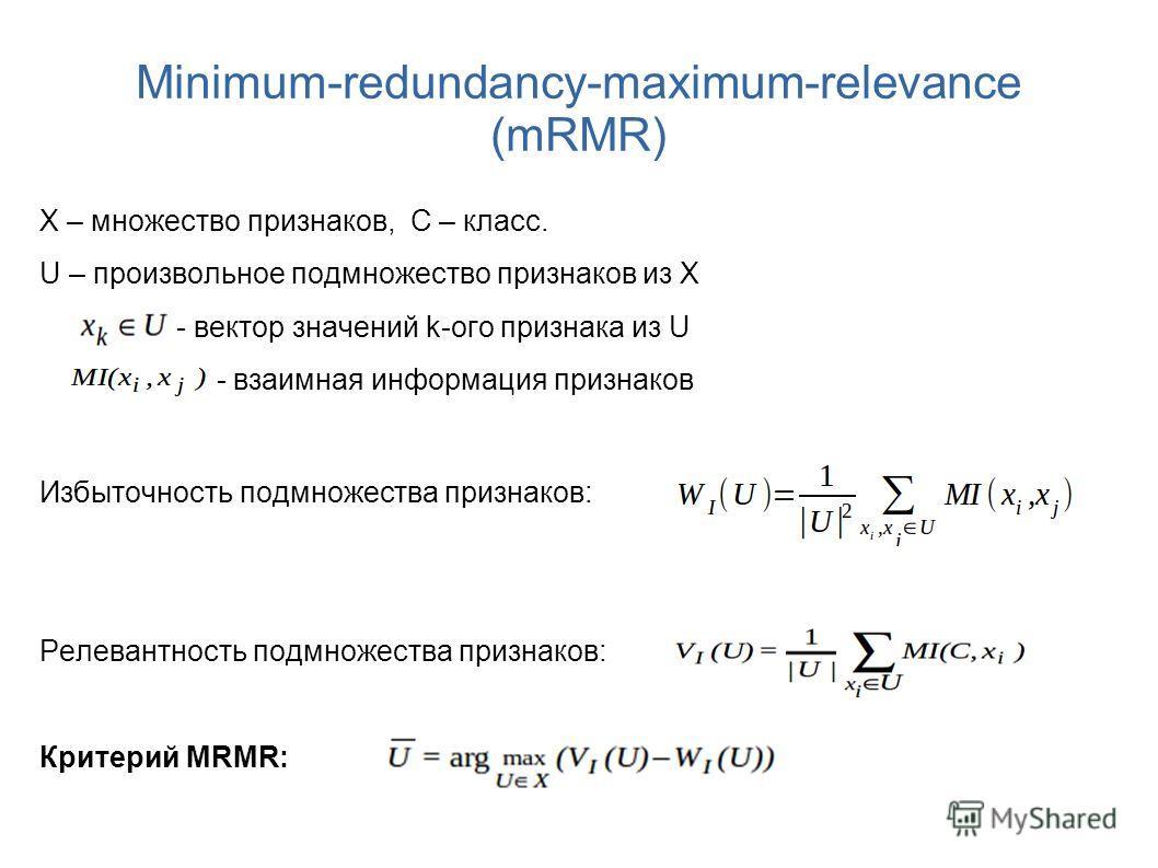 Minimum-redundancy-maximum-relevance (mRMR) X – множество признаков, С – класс. U – произвольное подмножество признаков из X - вектор значений k-ого признака из U - взаимная информация признаков Избыточность подмножества признаков: Релевантность подм