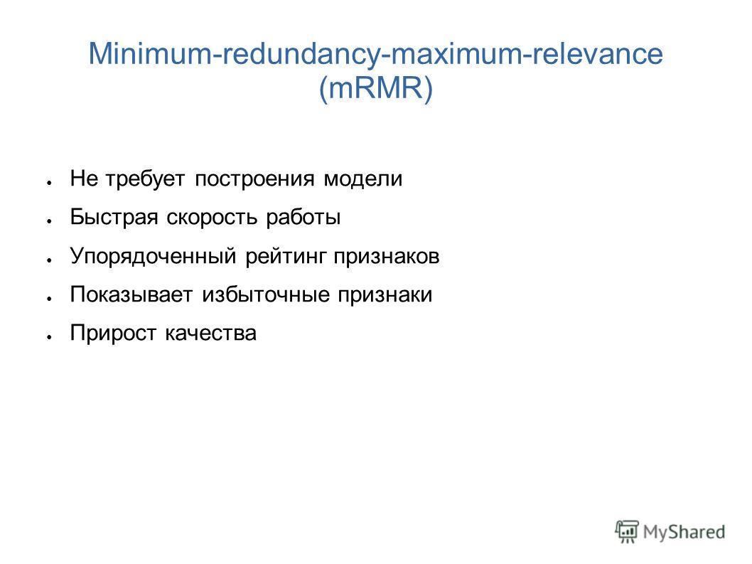 Minimum-redundancy-maximum-relevance (mRMR) Не требует построения модели Быстрая скорость работы Упорядоченный рейтинг признаков Показывает избыточные признаки Прирост качества