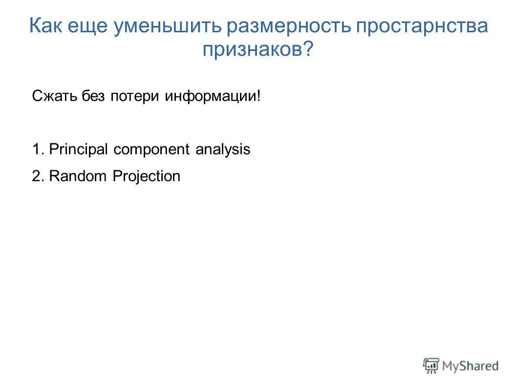 Как еще уменьшить размерность простарнства признаков? Сжать без потери информации! 1. Principal component analysis 2. Random Projection