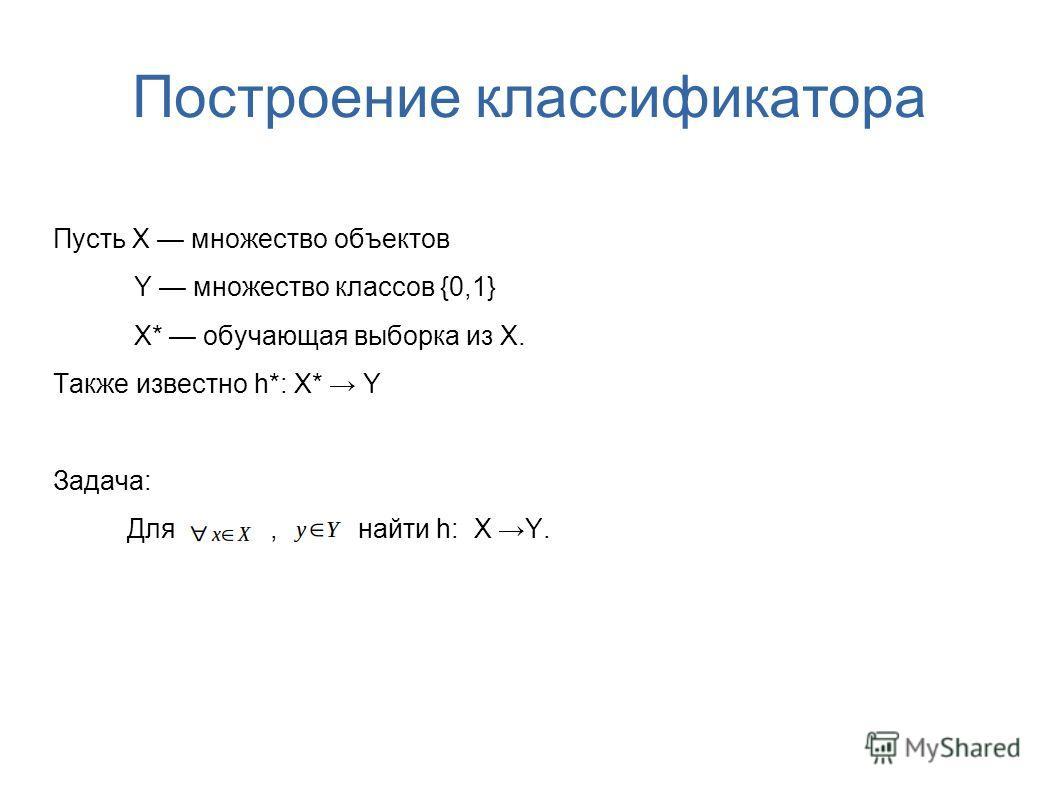 Построение классификатора Пусть X множество объектов Y множество классов {0,1} X* обучающая выборка из X. Также известно h*: X* Y Задача: Для, найти h: X Y.