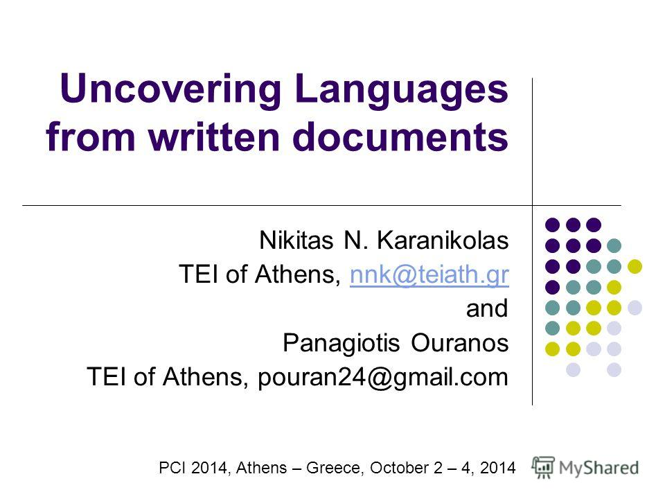 Uncovering Languages from written documents Nikitas N. Karanikolas TEI of Athens, nnk@teiath.grnnk@teiath.gr and Panagiotis Ouranos TEI of Athens, pouran24@gmail.com PCI 2014, Athens – Greece, October 2 – 4, 2014