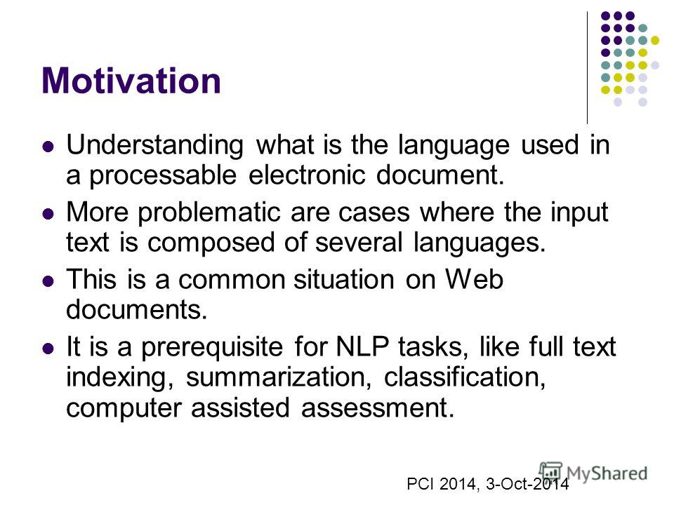 Motivation Understanding what is the language used in a processable electronic document. More problematic are cases where the input text is composed of several languages. This is a common situation on Web documents. It is a prerequisite for NLP tasks