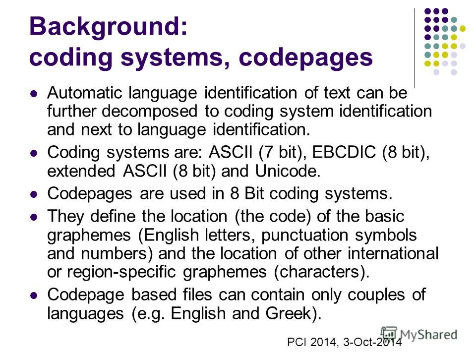 Background: coding systems, codepages Automatic language identification of text can be further decomposed to coding system identification and next to language identification. Coding systems are: ASCII (7 bit), EBCDIC (8 bit), extended ASCII (8 bit) a