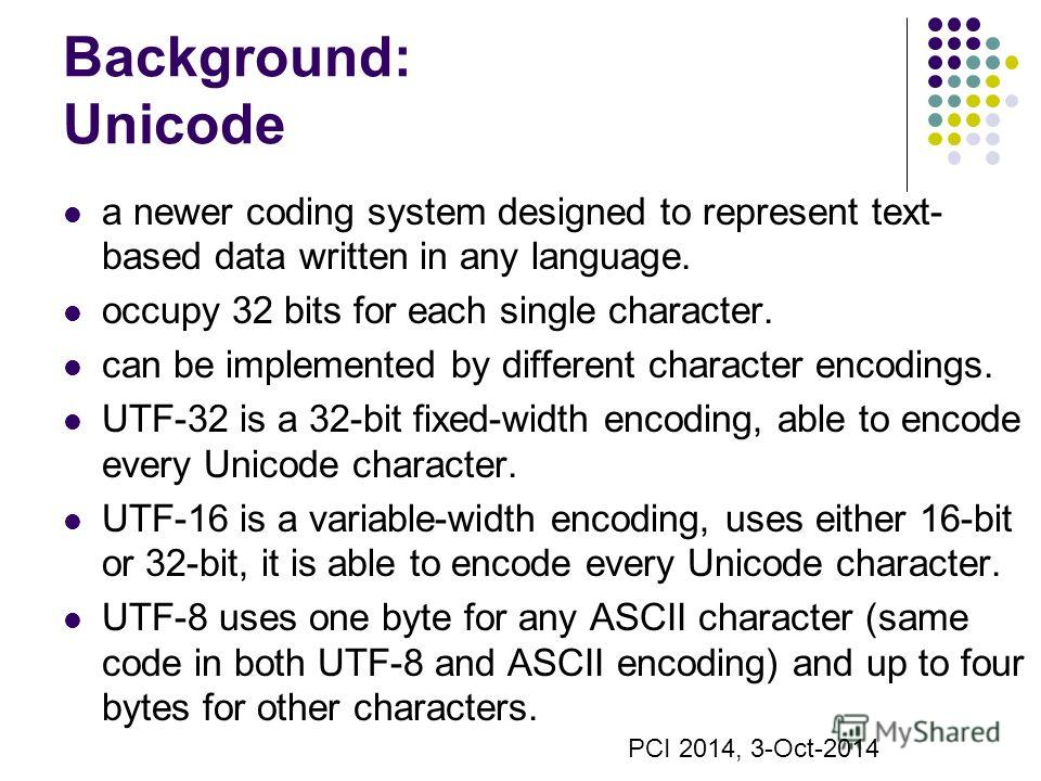 Background: Unicode a newer coding system designed to represent text- based data written in any language. occupy 32 bits for each single character. can be implemented by different character encodings. UTF-32 is a 32-bit fixed-width encoding, able to