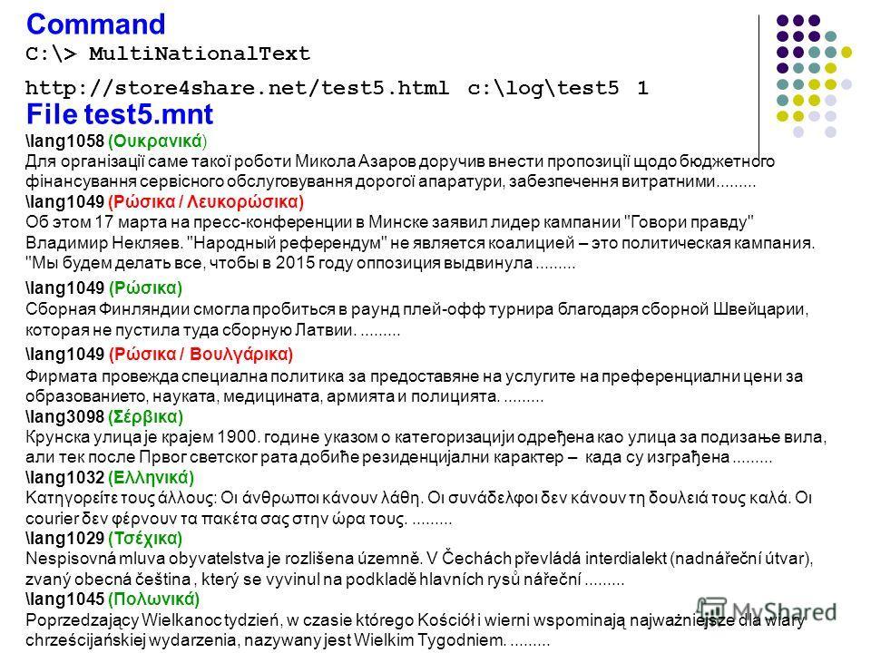 Command C:\> MultiNationalText http://store4share.net/test5. html c:\log\test5 1 File test5. mnt \lang1058 (Ουκρανικά) Для організації саме такої роботи Микола Азаров доручив внести пропозиції щодо бюджетного фінансування сервісного обслуговування до