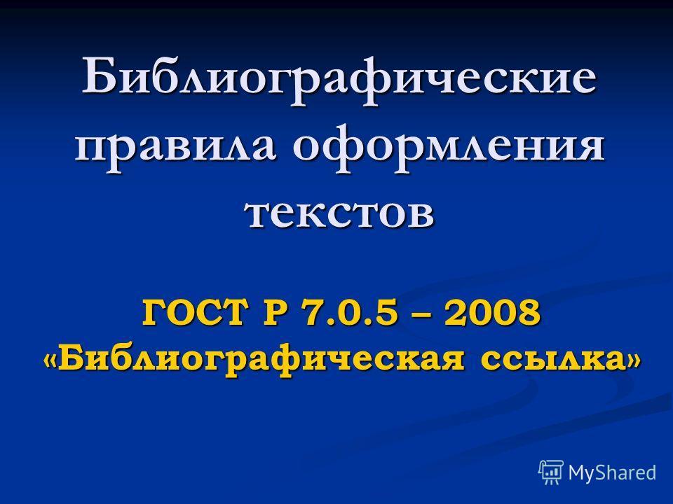 Библиографические правила оформления текстов ГОСТ Р 7.0.5 – 2008 «Библиографическая ссылка»