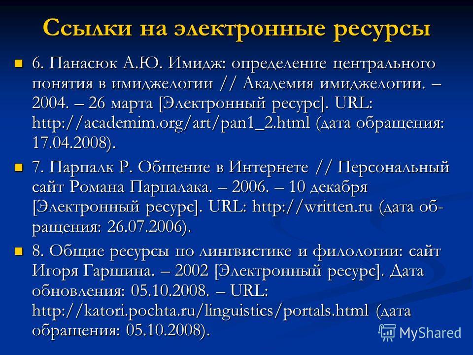 Ссылки на электронные ресурсы 6. Панасюк А.Ю. Имидж: определение центрального понятия в имиджелогии // Академия имиджелогии. – 2004. – 26 марта [Электронный ресурс]. URL: http://academim.org/art/pan1_2. html (дата обращения: 17.04.2008). 6. Панасюк А
