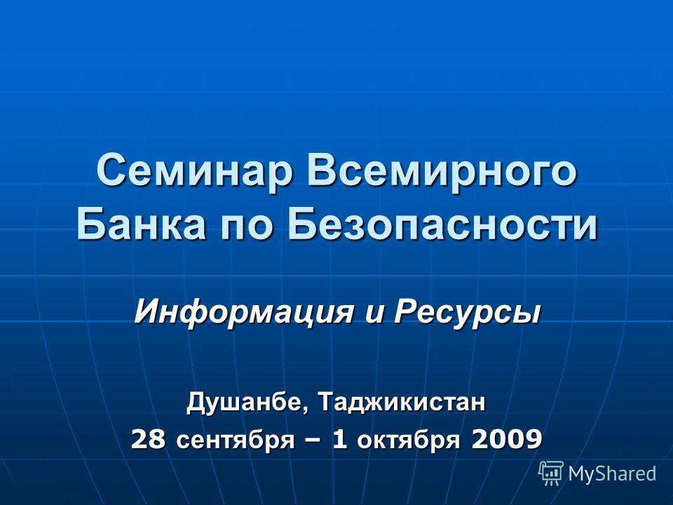 Cеминар Всемирного Банка по Безопасности Информация и Ресурсы Душанбе, Таджикистан 28 сентября – 1 октября 2009