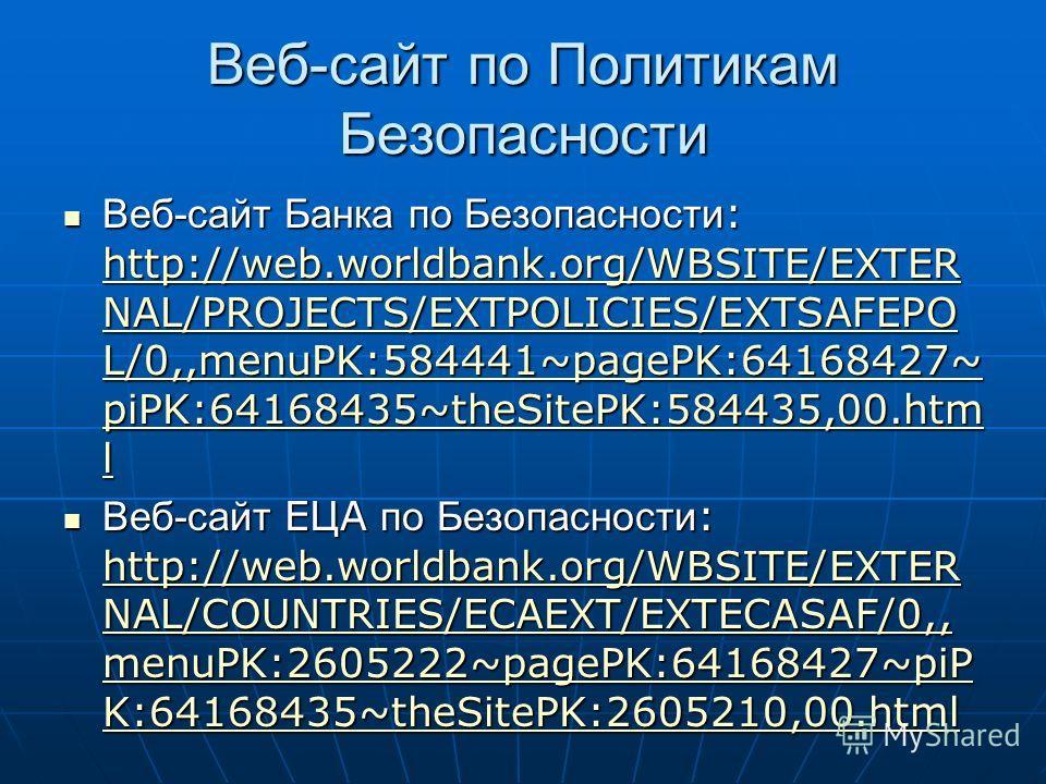 Веб-сайт по Политикам Безопасности Веб-сайт Банка по Безопасности : http://web.worldbank.org/WBSITE/EXTER NAL/PROJECTS/EXTPOLICIES/EXTSAFEPO L/0,,menuPK:584441~pagePK:64168427~ piPK:64168435~theSitePK:584435,00. htm l Веб-сайт Банка по Безопасности :