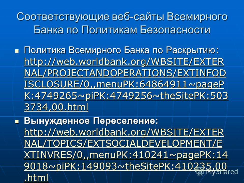 Соответствующие веб-сайты Всемирного Банка по Политикам Безопасности Политика Всемирного Банка по Раскрытию : http://web.worldbank.org/WBSITE/EXTER NAL/PROJECTANDOPERATIONS/EXTINFOD ISCLOSURE/0,,menuPK:64864911~pageP K:4749265~piPK:4749256~theSitePK: