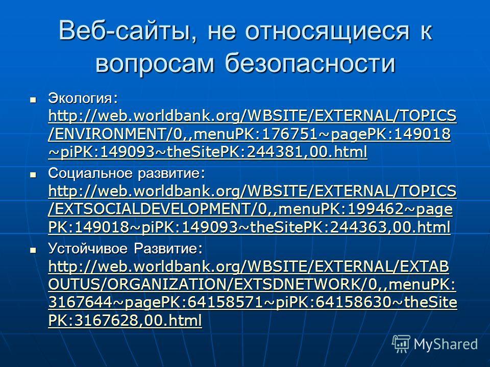 Веб-сайты, не относящиеся к вопросам безопасности Экология : http://web.worldbank.org/WBSITE/EXTERNAL/TOPICS /ENVIRONMENT/0,,menuPK:176751~pagePK:149018 ~piPK:149093~theSitePK:244381,00. html Экология : http://web.worldbank.org/WBSITE/EXTERNAL/TOPICS
