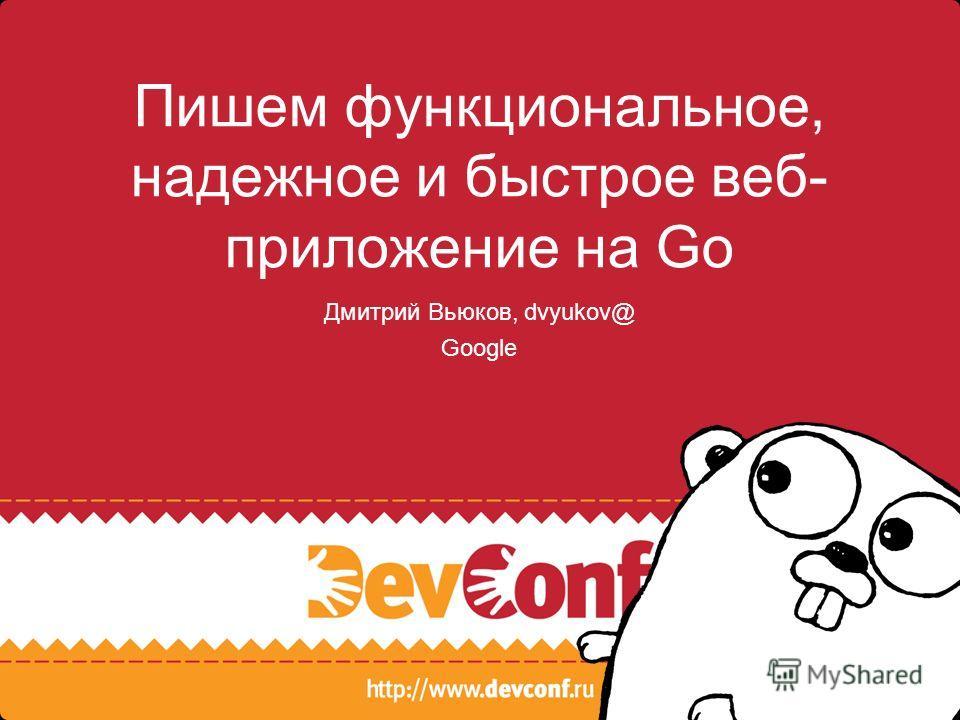 Пишем функциональное, надежное и быстрое веб- приложение на Go Дмитрий Вьюков, dvyukov@ Google