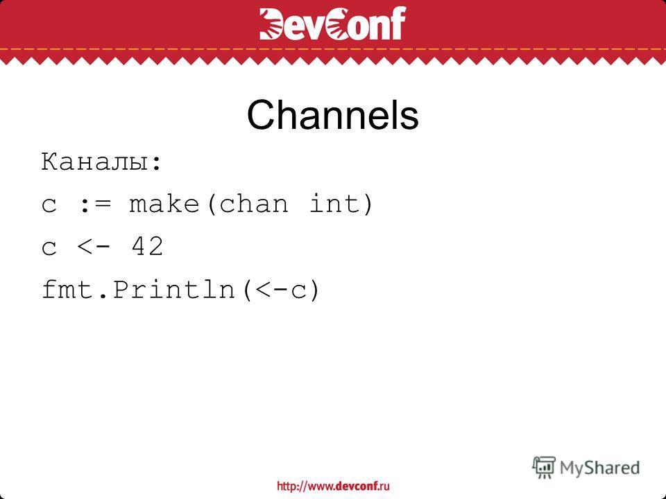 Channels Каналы: c := make(chan int) c