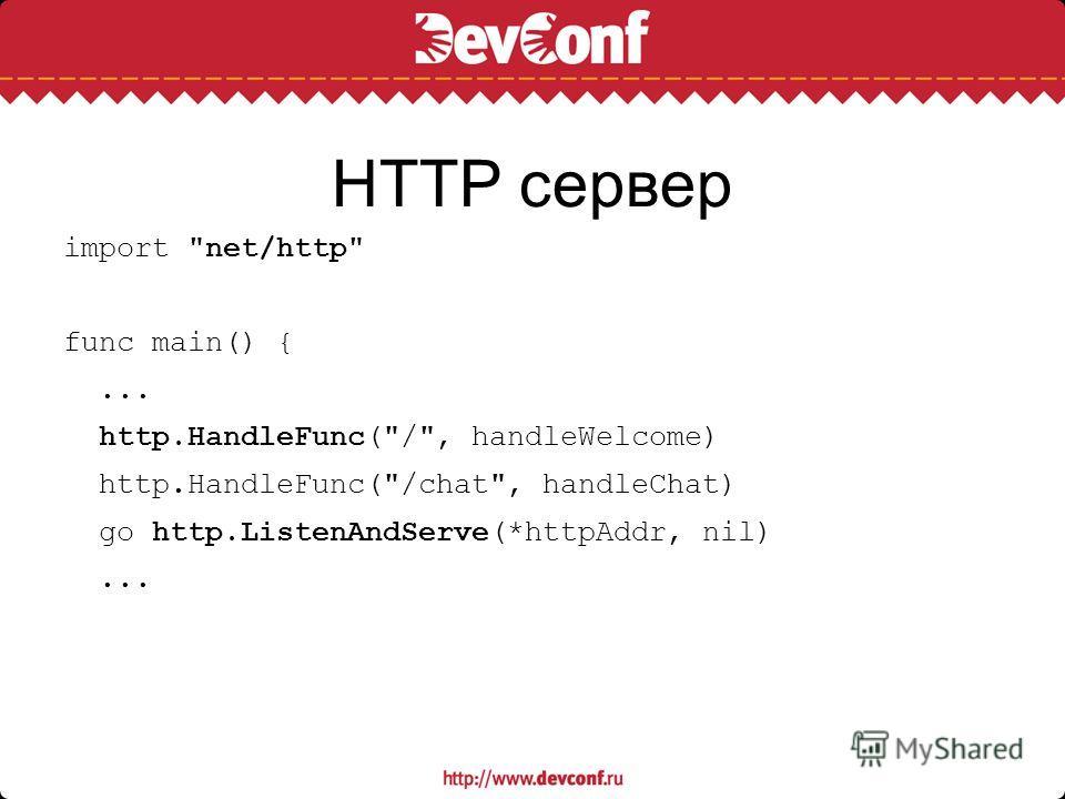 HTTP сервер import net/http func main() {... http.HandleFunc(/, handleWelcome) http.HandleFunc(/chat, handleChat) go http.ListenAndServe(*httpAddr, nil)...