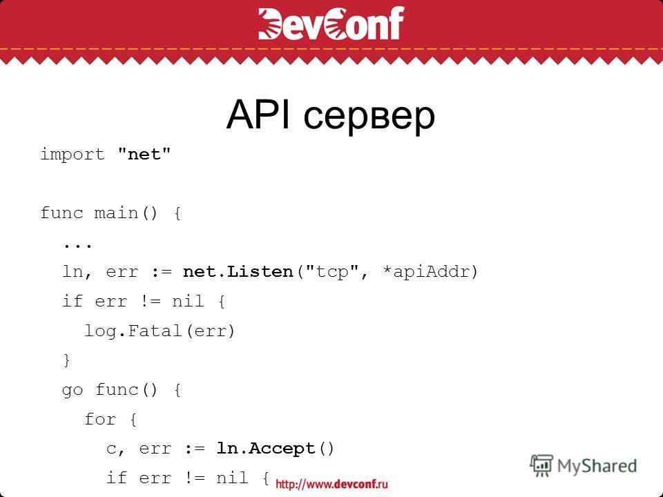 API сервер import net func main() {... ln, err := net.Listen(tcp, *apiAddr) if err != nil { log.Fatal(err) } go func() { for { c, err := ln.Accept() if err != nil { log.Fatal(err) } go handleApi(c) } }()