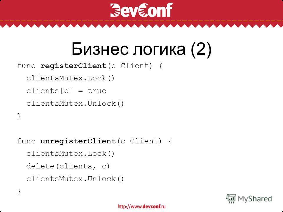 Бизнес логика (2) func registerClient(c Client) { clientsMutex.Lock() clients[c] = true clientsMutex.Unlock() } func unregisterClient(c Client) { clientsMutex.Lock() delete(clients, c) clientsMutex.Unlock() }