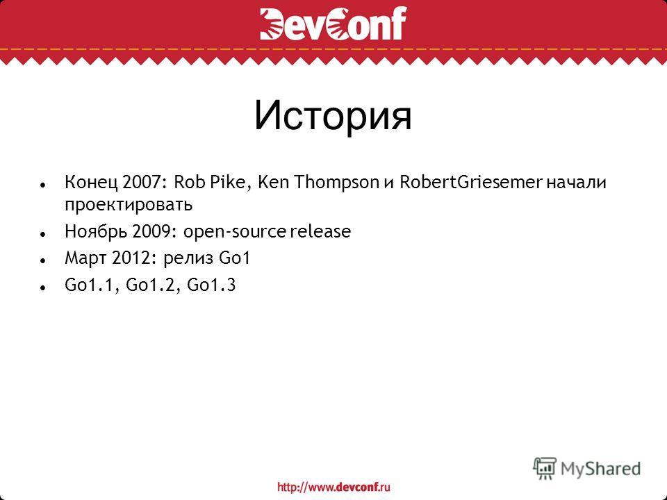 История Конец 2007: Rob Pike, Ken Thompson и RobertGriesemer начали проектировать Ноябрь 2009: open-source release Март 2012: релиз Go1 Go1.1, Go1.2, Go1.3