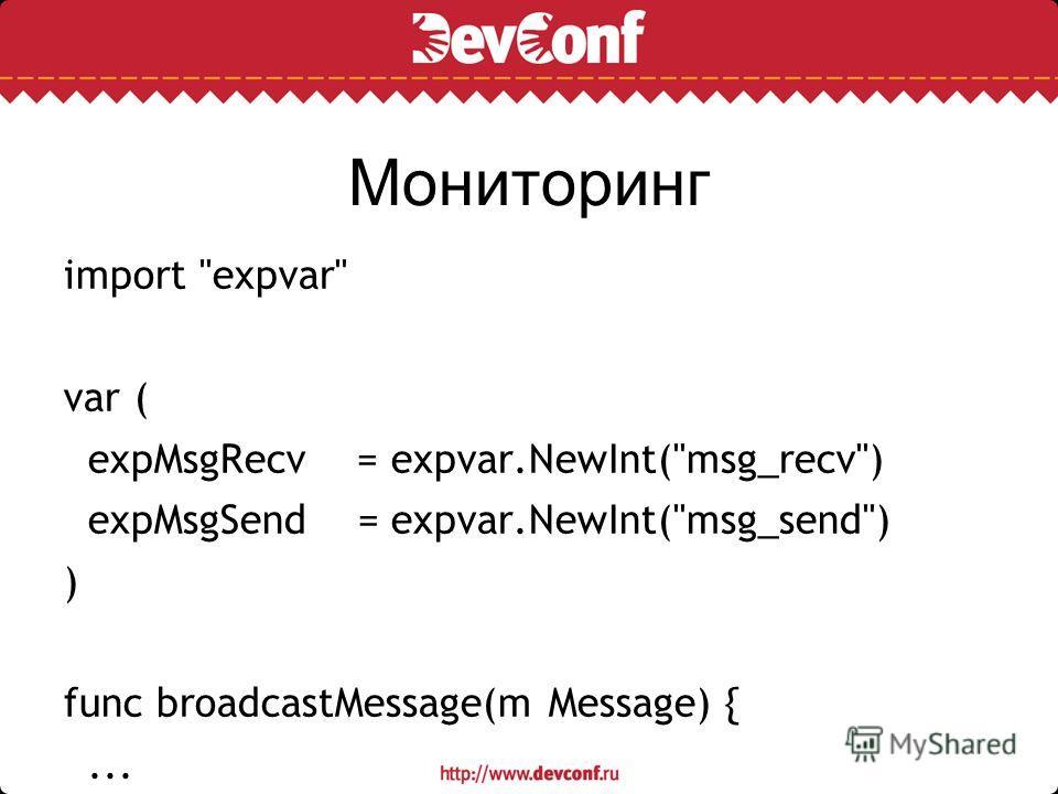 Мониторинг import expvar var ( expMsgRecv = expvar.NewInt(msg_recv) expMsgSend = expvar.NewInt(msg_send) ) func broadcastMessage(m Message) {... expMsgRecv.Add(1) expMsgSend.Add(int64(len(clients))) }