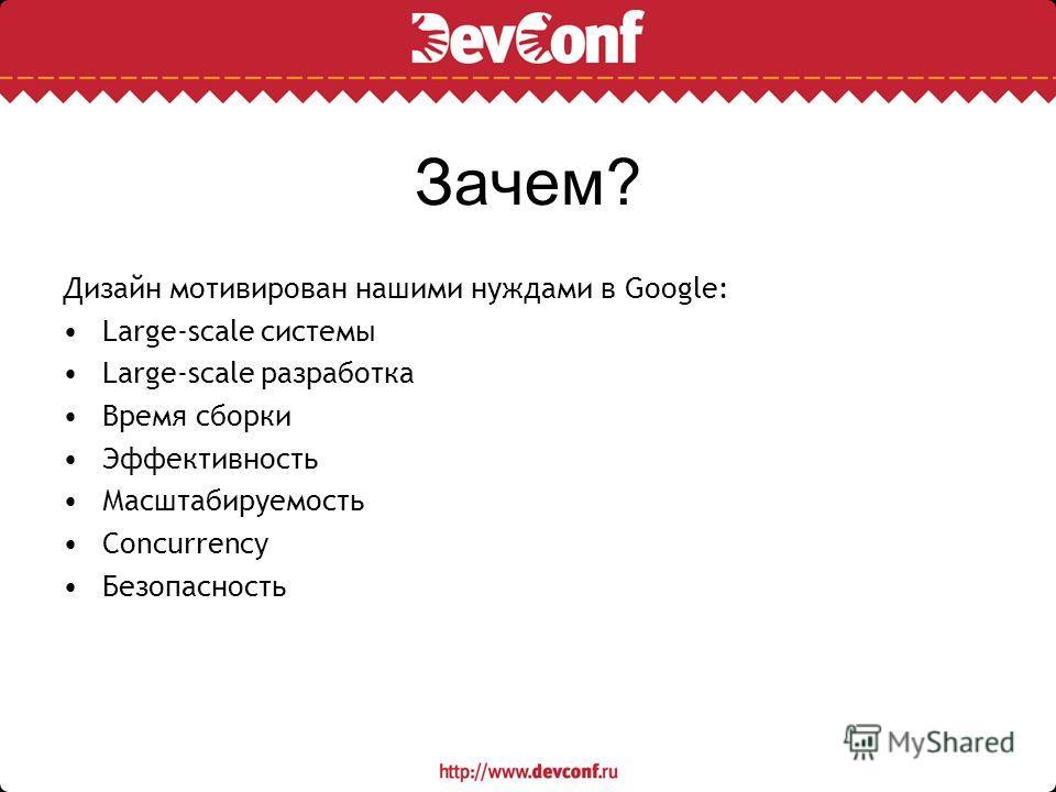Зачем? Дизайн мотивирован нашими нуждами в Google: Large-scale системы Large-scale разработка Время сборки Эффективность Масштабируемость Concurrency Безопасность