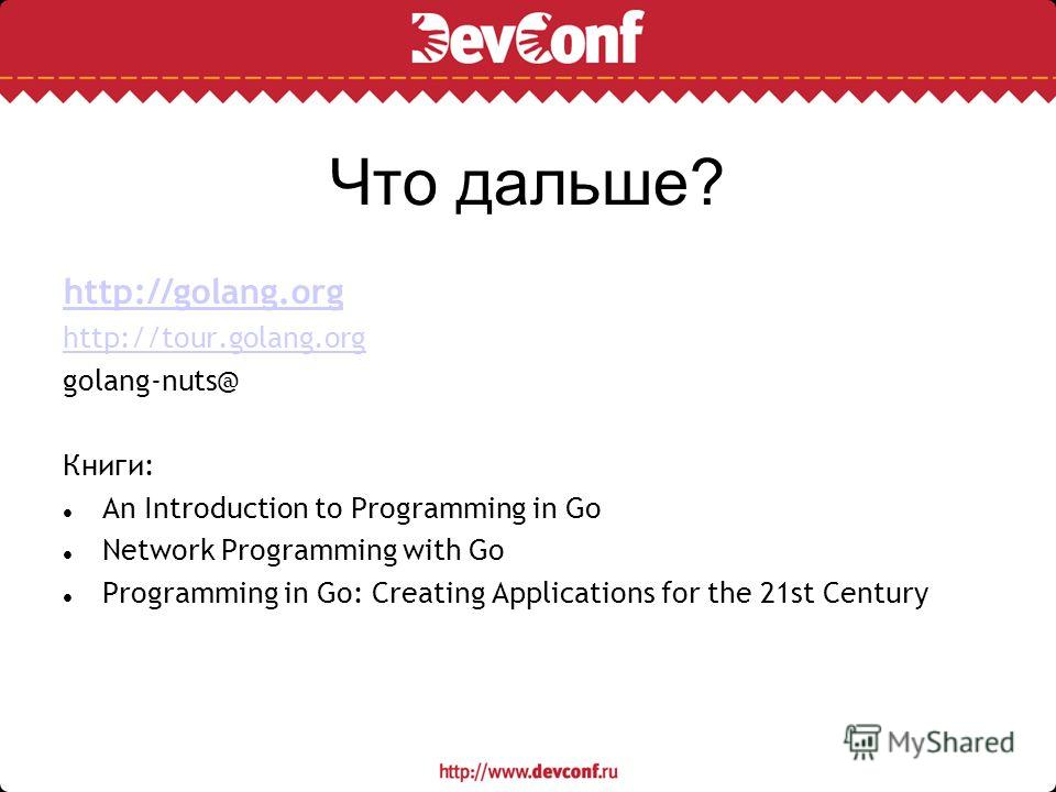 Что дальше? http://golang.org http://tour.golang.org golang-nuts@ Книги: An Introduction to Programming in Go Network Programming with Go Programming in Go: Creating Applications for the 21st Century