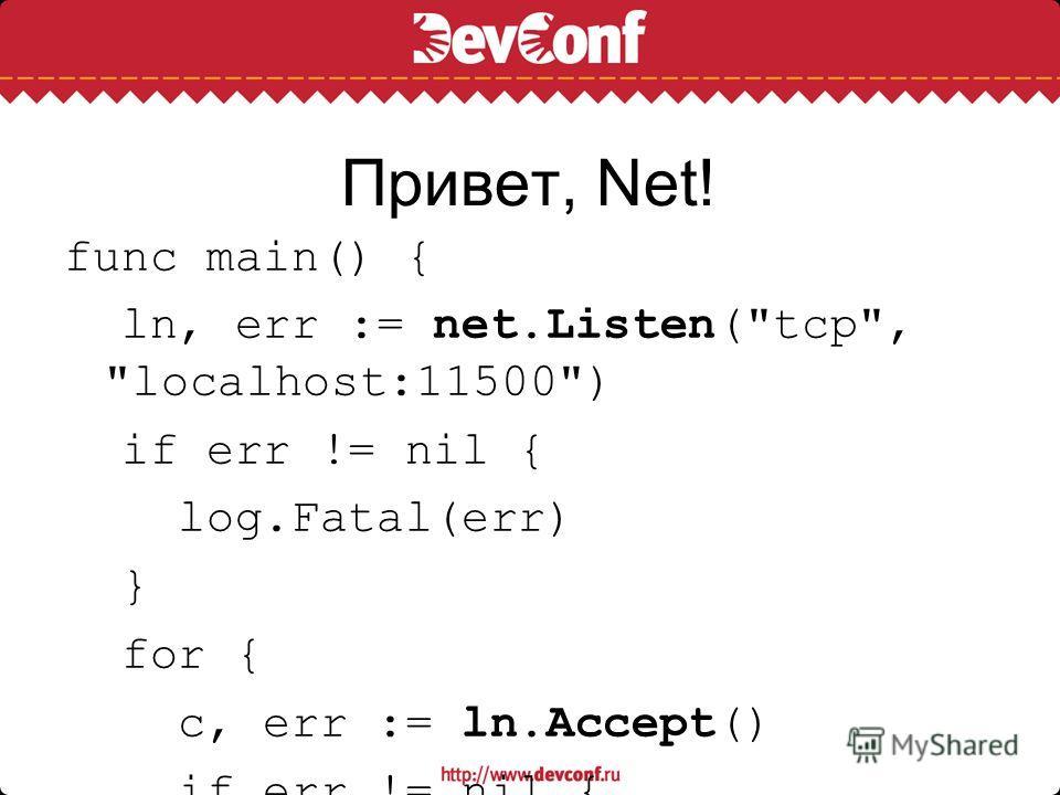 Привет, Net! func main() { ln, err := net.Listen(tcp, localhost:11500) if err != nil { log.Fatal(err) } for { c, err := ln.Accept() if err != nil { log.Fatal(err) } fmt.Fprintf(c, Привет, Net!\n) c.Close() }