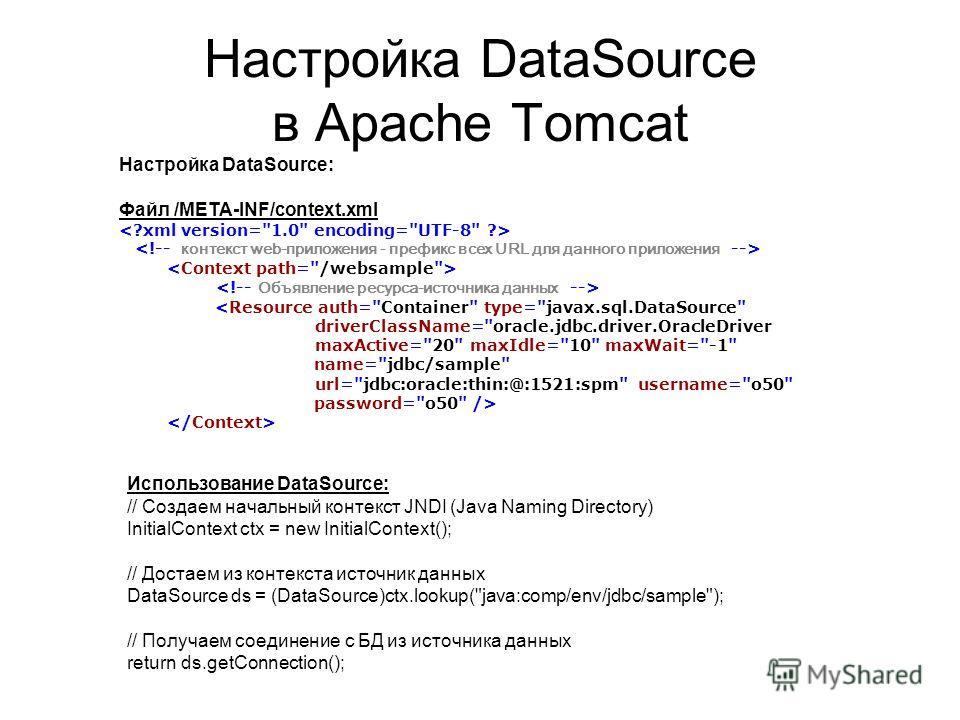 Настройка DataSource в Apache Tomcat Использование DataSource: // Создаем начальный контекст JNDI (Java Naming Directory) InitialContext ctx = new InitialContext(); // Достаем из контекста источник данных DataSource ds = (DataSource)ctx.lookup(