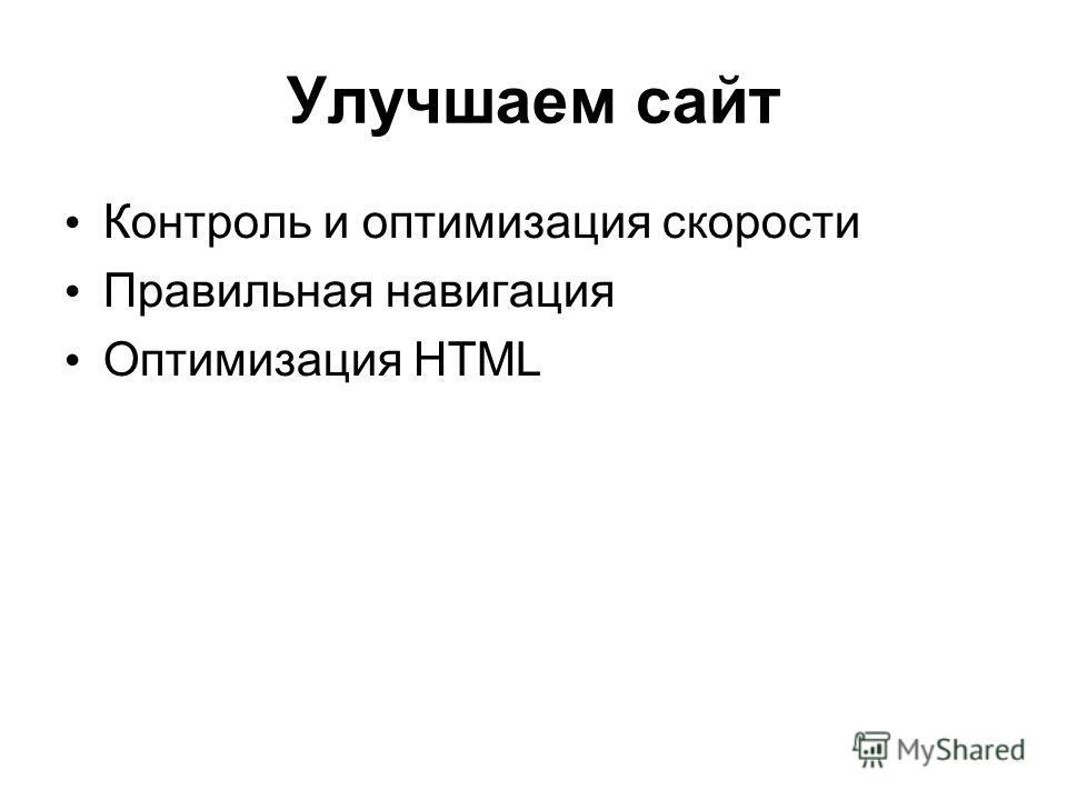 Улучшаем сайт Контроль и оптимизация скорости Правильная навигация Оптимизация HTML