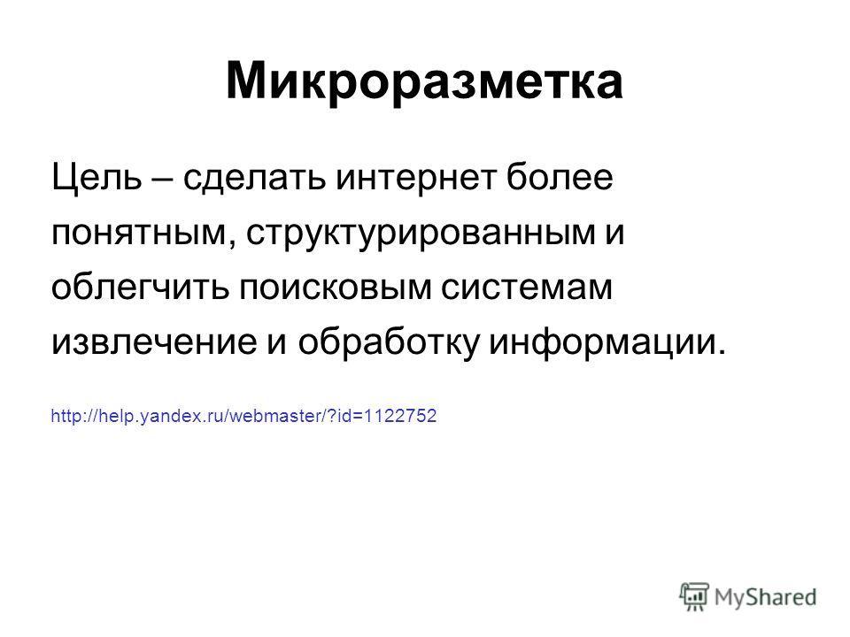 Микроразметка Цель – сделать интернет более понятным, структурированным и облегчить поисковым системам извлечение и обработку информации. http://help.yandex.ru/webmaster/?id=1122752