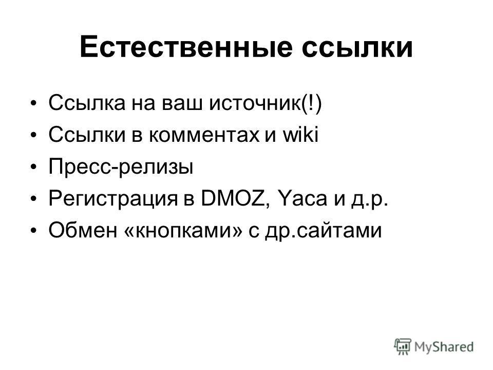Естественные ссылки Ссылка на ваш источник(!) Ссылки в комментах и wiki Пресс-релизы Регистрация в DMOZ, Yaca и д.р. Обмен «кнопками» с др.сайтами