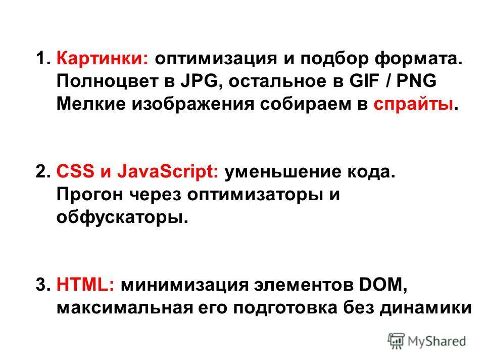 1. Картинки: оптимизация и подбор формата. Полноцвет в JPG, остальное в GIF / PNG Мелкие изображения собираем в спрайты. 2. CSS и JavaScript: уменьшение кода. Прогон через оптимизаторы и обфускаторы. 3. HTML: минимизация элементов DOM, максимальная е