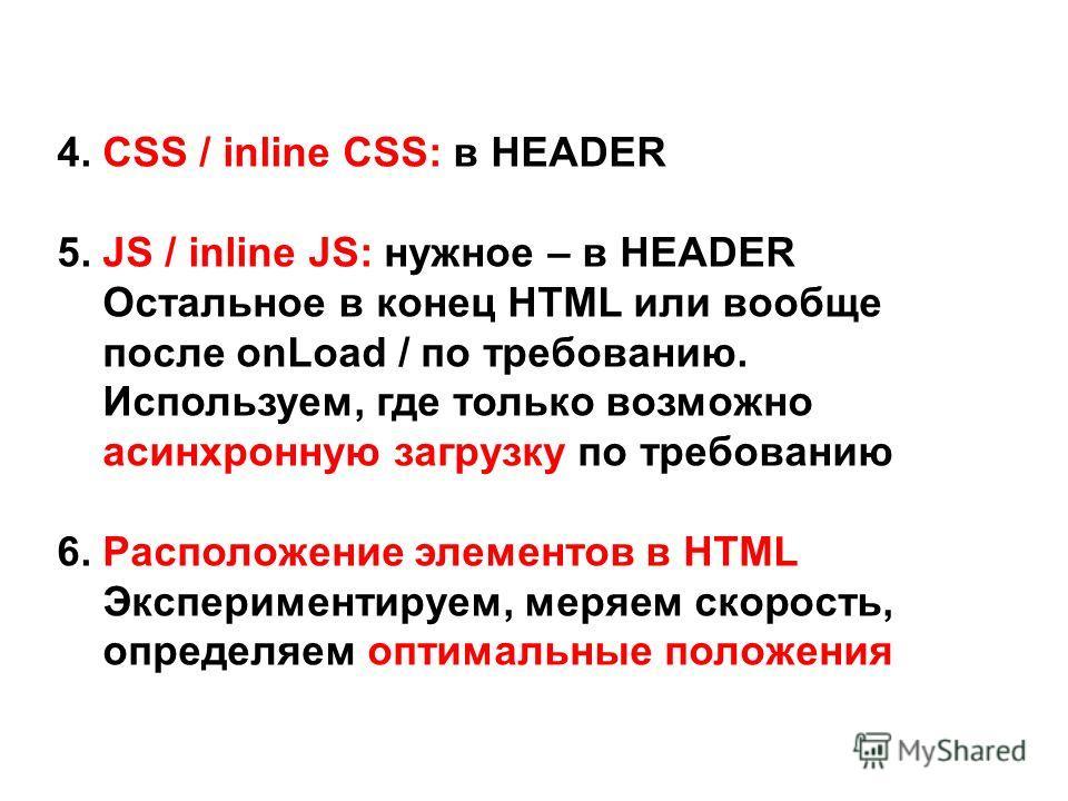 4. CSS / inline CSS: в HEADER 5. JS / inline JS: нужное – в HEADER Остальное в конец HTML или вообще после onLoad / по требованию. Используем, где только возможно асинхронную загрузку по требованию 6. Расположение элементов в HTML Экспериментируем, м