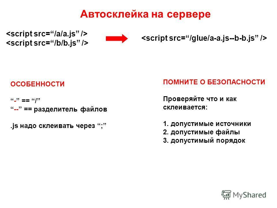 Автосклейка на сервере ОСОБЕННОСТИ - == / -- == разделитель файлов.js надо склеивать через ; ПОМНИТЕ О БЕЗОПАСНОСТИ Проверяйте что и как склеивается: 1. допустимые источники 2. допустимые файлы 3. допустимый порядок